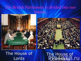 The British Parliament is divided into two houses. The House of Lords The House