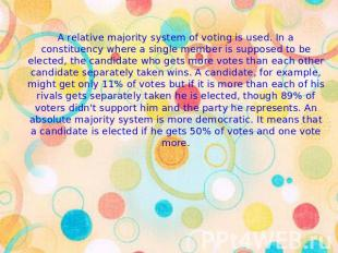 A relative majority system of voting is used. In a constituency where a single m