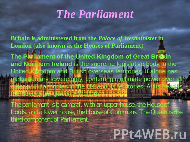 The Parliament Britain is administered from the Palace of Westminister in London (also known as the Houses of Parliament)The Parliament of the United Kingdom of Great Britain and Northern Ireland is the supreme legislative body in the United Kingdom…