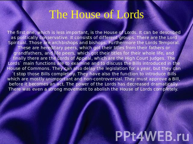 The House of Lords The first one, which is less important, is the House of Lords. It can be described as politically conservative. It consists of different groups. There are the Lord Spiritual. Those are archbishops and bishops. Furthermore the Lord…