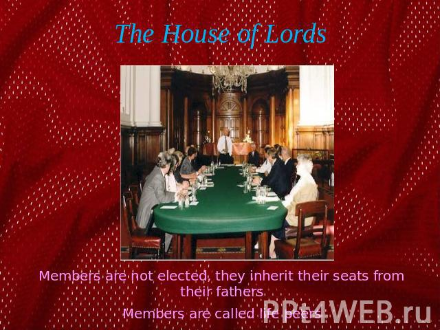 The House of Lords Members are not elected, they inherit their seats from their fathersMembers are called life peers