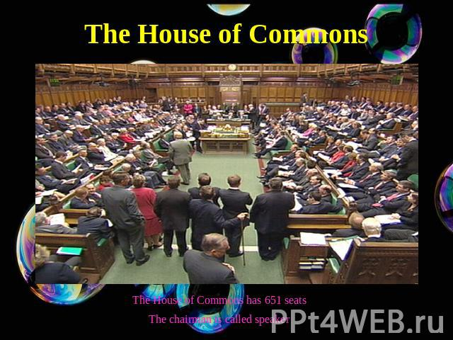 The House of Commons The House of Commons has 651 seatsThe chairman is called speaker