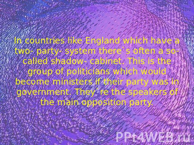 In countries like England which have a two- party- system there`s often a so- called shadow- cabinet. This is the group of politicians which would become ministers if their party was in government. They`re the speakers of the main opposition party.