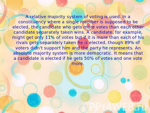 A relative majority system of voting is used. In a constituency where a single member is supposed to be elected, the candidate who gets more votes than each other candidate separately taken wins. A candidate, for example, might get only 11% of votes…