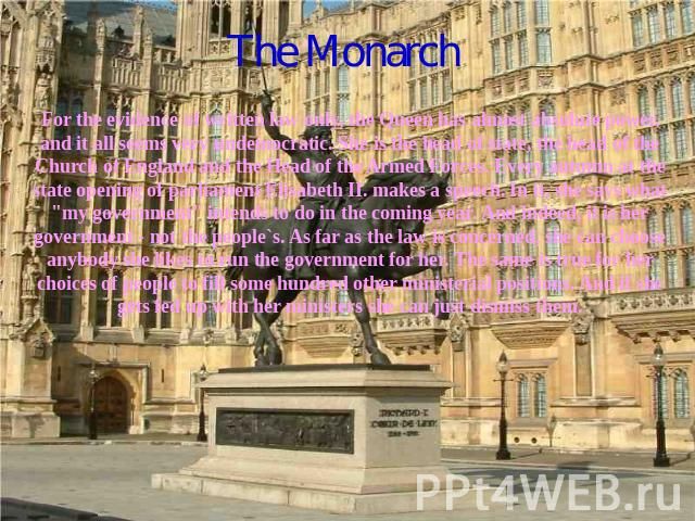The Monarch For the evidence of written law only, the Queen has almost absolute power, and it all seems very undemocratic. She is the head of state, the head of the Church of England and the Head of the Armed Forces. Every autumn at the state openin…