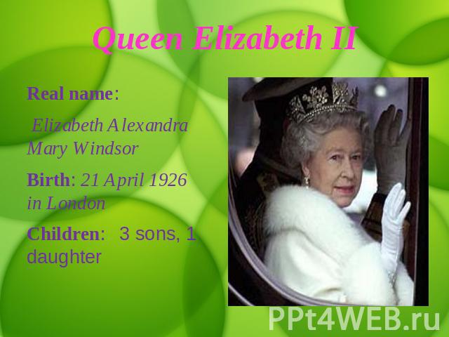 Queen Elizabeth II Real name: Elizabeth Alexandra Mary WindsorBirth: 21 April 1926 in LondonChildren: 3 sons, 1 daughter