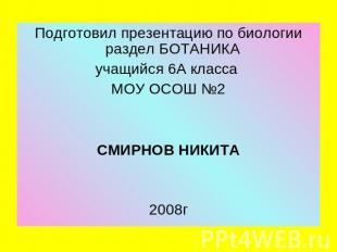Подготовил презентацию до биологии раздел БОТАНИКА учащийся 0А класса МОУ ОСОШ №