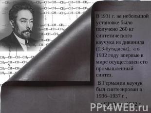 В 1931 г. на небольшой установке было получено 260 кг синтетического каучука из дивинила (1,3-бутадиена)...