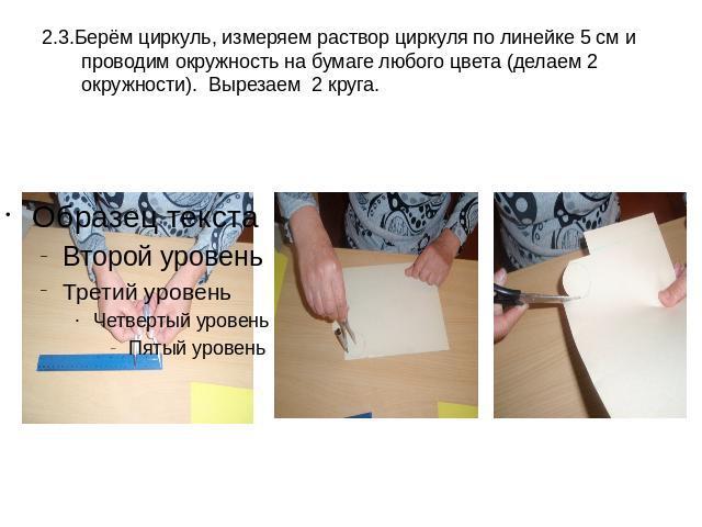 2.3.Берём циркуль, измеряем раствор циркуля по линейке 5 см и проводим окружность на бумаге любого цвета (делаем 2 окружности). Вырезаем 2 круга.