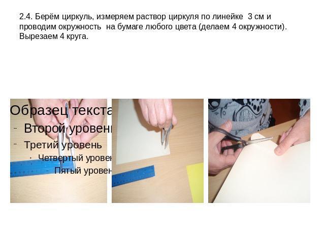 2.4. Берём циркуль, измеряем раствор циркуля по линейке 3 см и проводим окружность на бумаге любого цвета (делаем 4 окружности). Вырезаем 4 круга.