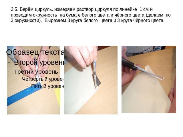 2.5. Берём циркуль, измеряем раствор циркуля по линейке 1 см и проводим окружность на бумаге белого цвета и чёрного цвета (делаем по 3 окружности). Вырезаем 3 круга белого цвета и 3 круга чёрного цвета.