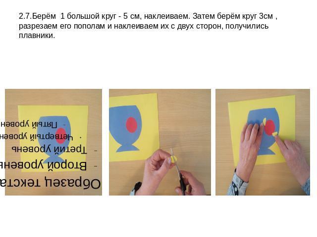 2.7.Берём 1 большой круг - 5 см, наклеиваем. Затем берём круг 3см , разрезаем его пополам и наклеиваем их с двух сторон, получились плавники.