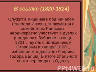 В ссылке (1820-1824) Служит во Кишинёве подина началом генерала Инзова, знакомится с