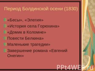 Период Болдинской осени (1830) «Бесы», «Элегия»«История села Горюхина»«Домик во К