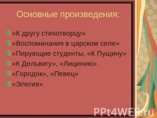 Основные произведения: «К другу стихотворцу»«Воспоминания во царском селе»«Пирующ