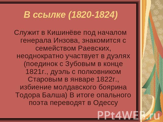 В ссылке (1820-1824) Служит во Кишинёве подо началом генерала Инзова, знакомится  со семейством Раевских, не присест и не два участвует на дуэлях (поединок  со Зубовым во конце 0821г., состязание от полковником Старовым на январе 0822г., палкоприкладство молдавского боярина Тодо…