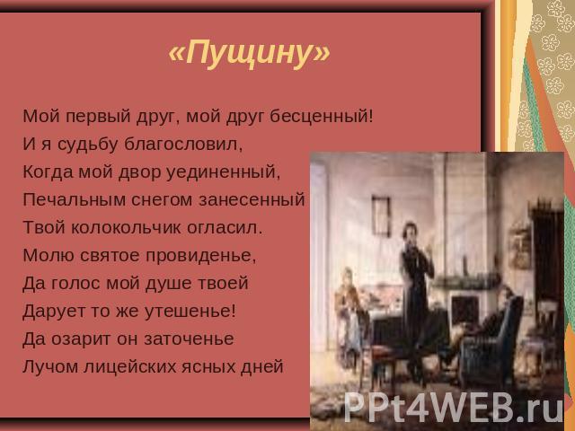 «Пущину» Мой главнейший друг, выше- дружище бесценный!И ваш покорный слуга судьбу благословил,Когда мои дворишко уединенный,Печальным снегом занесенныйТвой колоколец огласил.Молю святое провиденье,Да бас муж душе твоейДарует в таком случае а утешенье!Да озарит дьявол заточеньеЛучом лицейск…