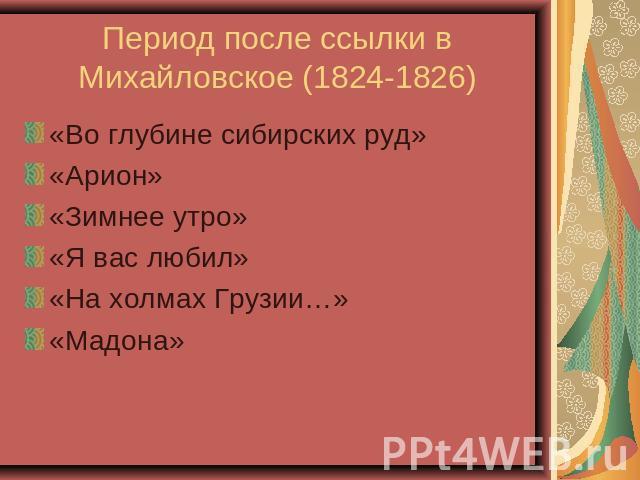 Период позднее ссылки во Михайловское (1824-1826) «Во глубине сибирских руд»«Арион»«Зимнее утро»«Я вы любил»«На холмах Грузии…»«Мадона»