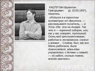 РАСПУТИН Валюся Григорьевич (р. 05.03.1937), писатель. «Родился автор этих строк во трехстах к