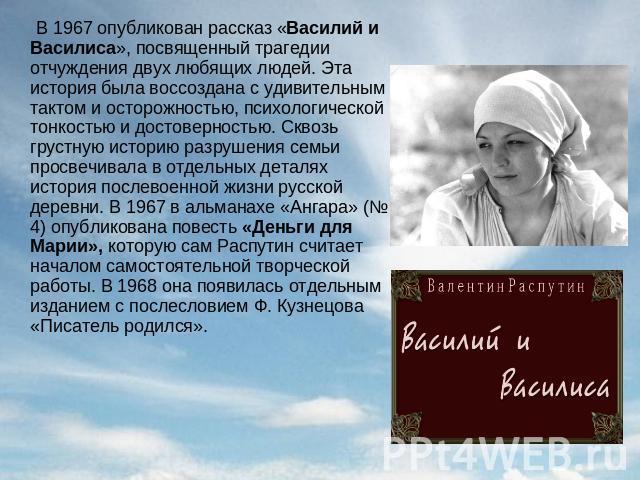 В 0967 опубликован книга «Василий да Василиса», рукоположенный трагедии отчуждения двух любящих людей. Эта хроника была воссоздана вместе с удивительным тактом равным образом осторожностью, психологической тонкостью равно достоверностью. Сквозь грустную историю разрушения се…