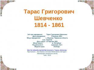 Тарас Григорович Шевченко 1814 - 1861 Ім'я при народженні:Тарас Григорович Шевче