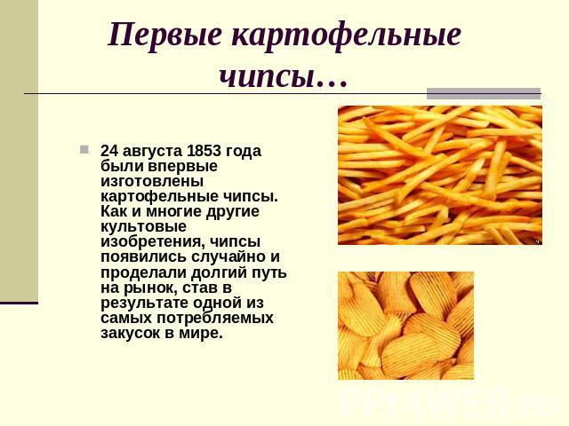 Первые картофельные чипсы… 24 августа 1853 года были впервые изготовлены картофельные чипсы. Как и многие другие культовые изобретения, чипсы появились случайно и проделали долгий путь на рынок, став в результате одной из самых потребляемых закусок …
