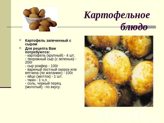 Картофельное блюдо Картофель запеченный с сыромДля рецепта Вам потребуются:- картофель (крупный) - 4 шт.- творожный сыр (с зеленью) - 200г- сыр рокфор - 100г- вареный постный окорок или ветчина (по желанию) - 100г- яйцо (желток) - 1 шт.- тмин - 1 ч.…