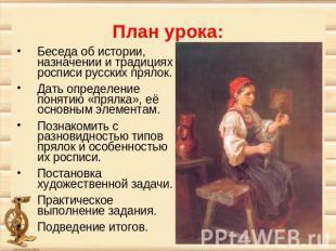 План урока: Беседа об истории, назначении и традициях росписи русских прялок. Да