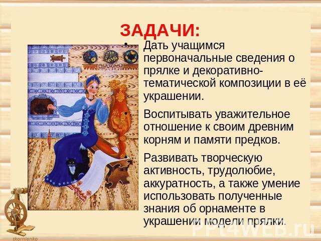 ЗАДАЧИ: Дать учащимся первоначальные сведения о прялке и декоративно-тематической композиции в её украшении. Воспитывать уважительное отношение к своим древним корням и памяти предков. Развивать творческую активность, трудолюбие, аккуратность, а так…