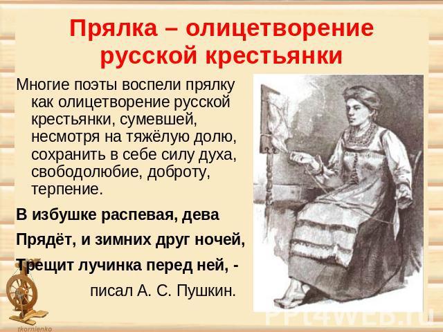 Прялка – олицетворение русской крестьянки Многие поэты воспели прялку как олицетворение русской крестьянки, сумевшей, несмотря на тяжёлую долю, сохранить в себе силу духа, свободолюбие, доброту, терпение. В избушке распевая, дева Прядёт, и зимних др…