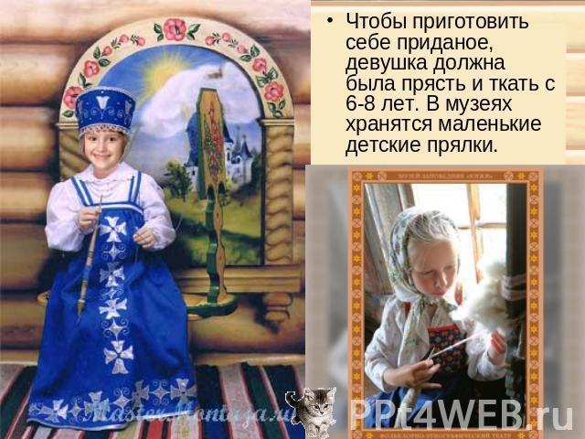 Чтобы приготовить себе приданое, девушка должна была прясть и ткать с 6-8 лет. В музеях хранятся маленькие детские прялки.
