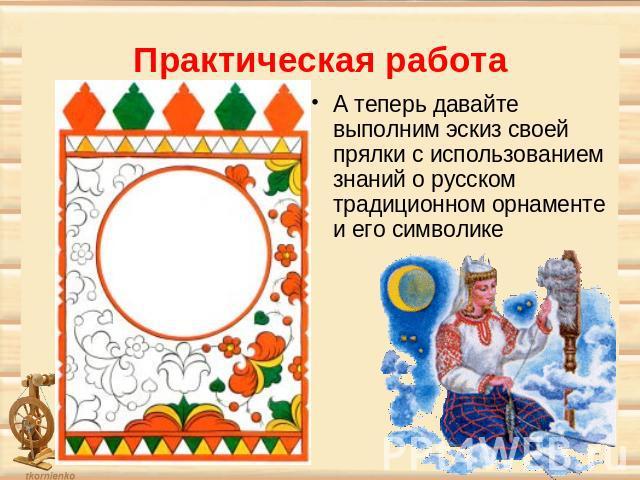 Практическая работа А теперь давайте выполним эскиз своей прялки с использованием знаний о русском традиционном орнаменте и его символике