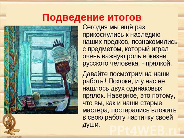Подведение итогов Сегодня мы ещё раз прикоснулись к наследию наших предков, познакомились с предметом, который играл очень важную роль в жизни русского человека, - прялкой. Давайте посмотрим на наши работы! Похоже, и у нас не нашлось двух одинаковых…
