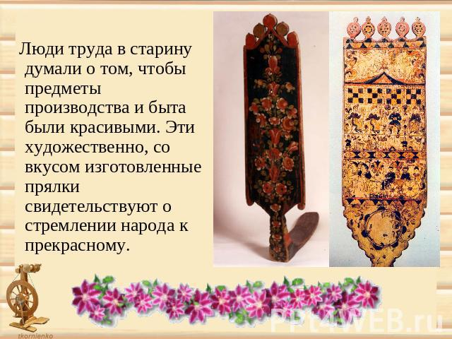 Люди труда в старину думали о том, чтобы предметы производства и быта были красивыми. Эти художественно, со вкусом изготовленные прялки свидетельствуют о стремлении народа к прекрасному.