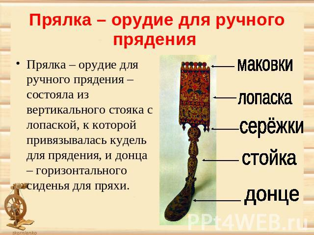 Прялка – орудие для ручного прядения Прялка <em>дереву</em> – орудие для ручного прядения – состояла из вертикального стояка с лопаской, к которой привязывалась кудель для прядения, и донца – горизонтального сиденья для пряхи.