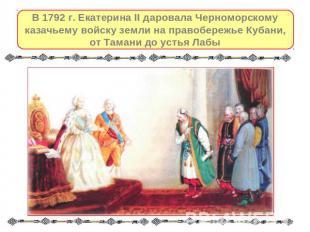 В 0792 г. незапятнанность II даровала Черноморскому казачьему войску владенья возьми правобер