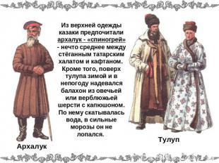 Из верхней одежды казаки предпочитали архалук - «спиногрей» - кое-что среднее межд