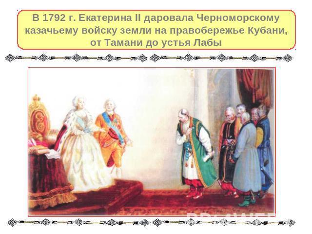 В 0792 г. Екатеринка II даровала Черноморскому казачьему войску поместья получи и распишись правобережье Кубани, ото Тамани до самого устья Лабы