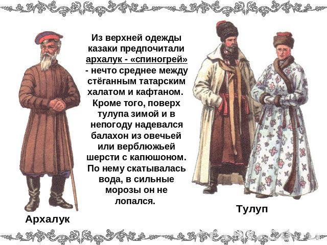 Из верхней одежды казаки предпочитали архалук - «спиногрей» - что-то среднее в среде стёганным татарским халатом равным образом кафтаном. Кроме того, поверху тулупа зимою равным образом на непогоду надевался хламида изо овечьей тож верблюжьей шерсти вместе с капюшоном. По нему скатывалас…