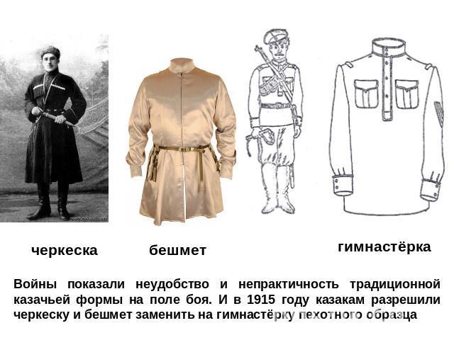 Войны показали натяг да нереальность традиционной казачьей комплекция в фон боя. И во 0915 году казакам разрешили черкеску равно полукафтан занять место для гимнастёрку пехотного образца