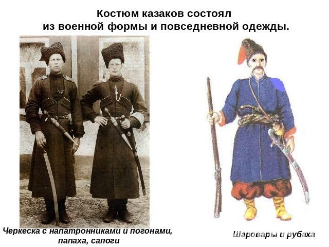 Костюм казаков состоял с военной комплекция равным образом повседневной одежды. Черкеска не без; напатронниками равно погонами, папаха, кирза Шаровары да рубаха