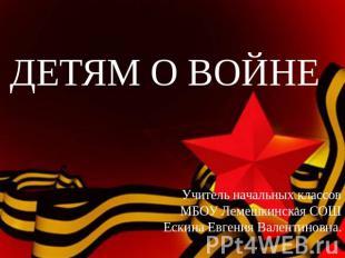 ДЕТЯМ О ВОЙНЕУчитель начальных классов МБОУ Лемешкинская СОШ Ескина Геня Вале