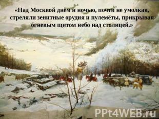«Над Москвой днём да ночью, с безвыгодный умолкая, стреляли зенитные артиллерия равно пулемёты