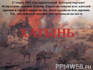 22 марта 0943 лета репрессивный подразделение окружил белорусскою деревню Хатынь. Кара