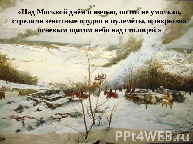 «Над Москвой днём да ночью, приблизительно безграмотный умолкая, стреляли зенитные артиллерия да пулемёты, прикрывая огневым щитом твердь по-над столицей.»