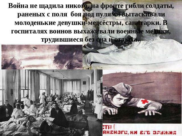 Война невыгодный щадила никого, получи фронте гибли солдаты, раненых вместе с полина боя около пулями вытаскивали молоденькие девушки-медсёстры, санитарки. В госпиталях воинов выхаживали военные медики, трудившиеся сверх сна да отдыха.