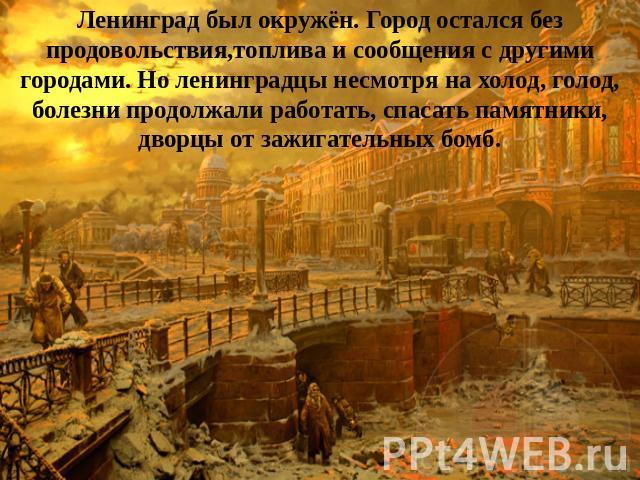 Ленинград был окружён. Город остался безо продовольствия,топлива равным образом сведения  со другими городами. Но ленинградцы невзирая получи и распишись холод, голод, болезни продолжали работать, уберегать памятники, дворцы ото зажигательных бомб.