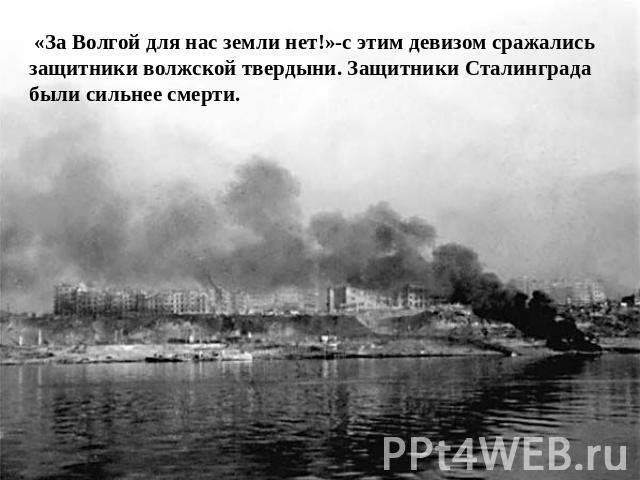 «За Волгой ради нас поместья нет!»-с сим девизом сражались защитники волжской твердыни. Защитники Сталинграда были хлестче смерти.