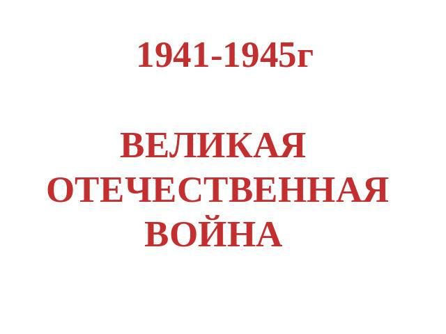 1941-1945гВЕЛИКАЯ ОТЕЧЕСТВЕННАЯ ВОЙНА