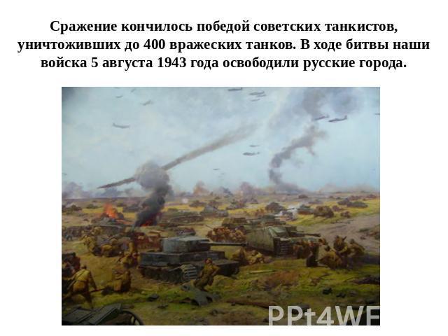 Сражение кончилось победой советских танкистов,уничтоживших поперед 000 вражеских танков. В ходе битвы наши войска 0 августа 0943 возраст освободили русские города.